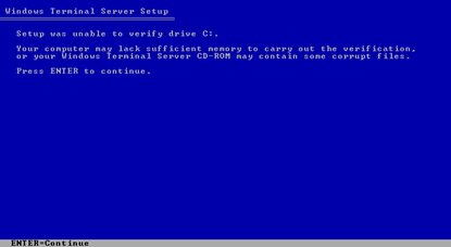 Setup was unable to verify drive C:\ | Your computer may lack sufficient memory to carry out the verification, or your Windows Terminal Server CD-ROM may contain some corrupt files. | Press ENTER to continue