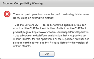 The attempted operation cannot be performed using this browser. Re-try using an alternative method:  - Use the VMware OVF Tool to perform the operation. You can download the OVF Tool and its User Guide from the OVF Tool product page at https://www.vmware.com/support/developer/ovf/. - Use a browser and platform combination that is supported by vCloud Director for this operation. For the supported browser and platform combinations, see the Release Notes for this version of vCloud Director.