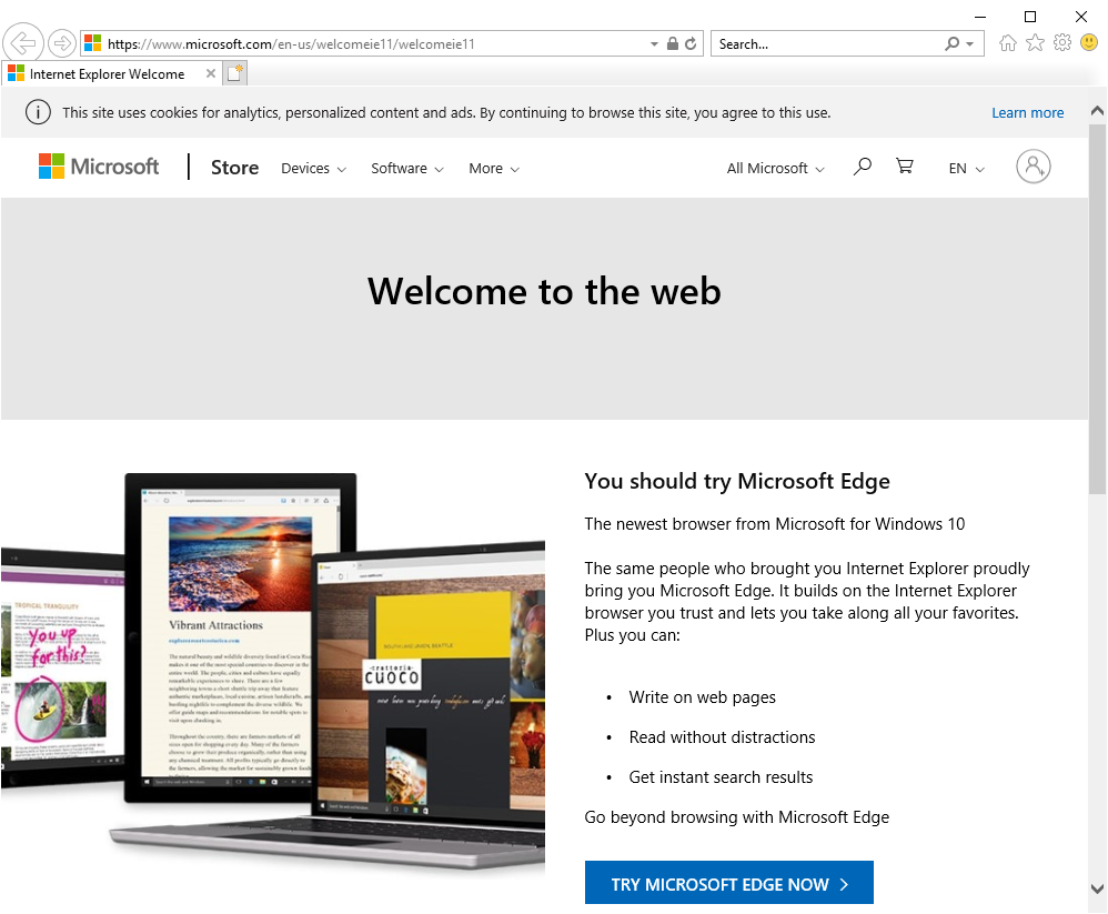 """Internet Explorer showing the """"Welcome to the web"""" page: You should try Microsoft EdgeThe newest browser from Microsoft for Windows 10The same people who brought you Internet Explorer proudly bring you Microsoft Edge. It builds on the Internet Explorer browser you trust and lets you take along all your favorites. Plus you can:•Write on web pages •Read without distractions •Get instant search resultsGo beyond browsing with Microsoft EdgeTRY MICROSOFT EDGE NOW"""